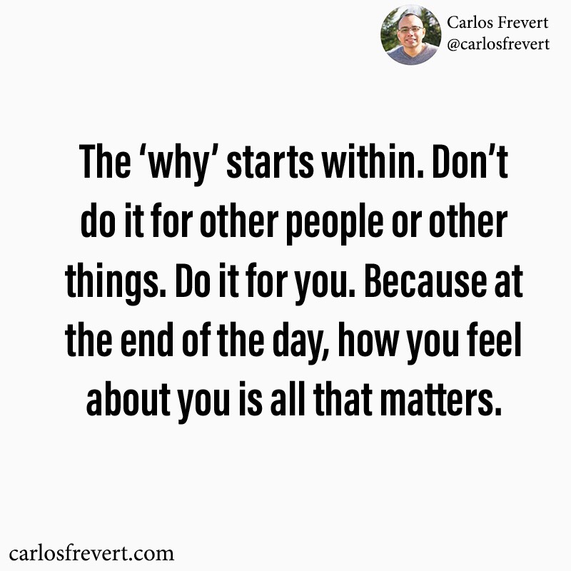 """Image of a quote that reads, """"The 'why' starts within. Don't do it for other people or other things. Do it for you. Because at the end of the day, how you feel about you is all that matters."""""""