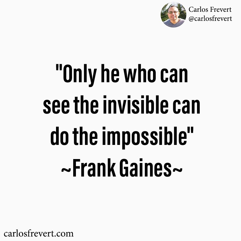 """Quote from Frank Gaines, """"Only he who can see the invisible can do the impossible."""""""